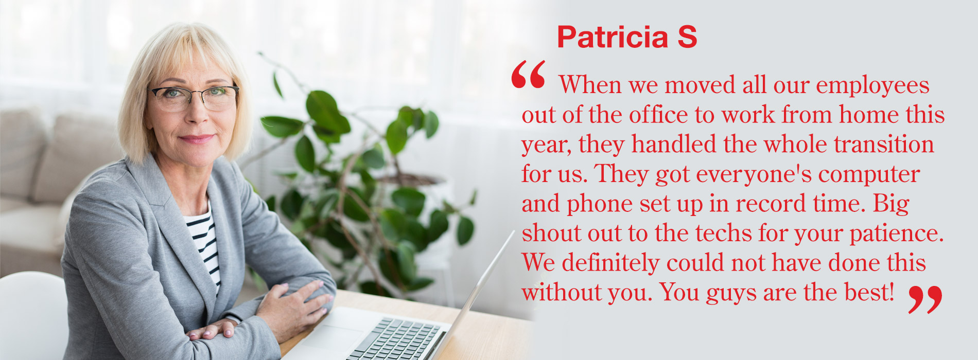 Patricia S - When we moved all our employees out of the office to work from home this year, they handled the whole transition for us. They got everyone's computer and phone set up in record time. Big shout out to the techs for your patience. We definitely could not have done this without you. You guys are the best!
