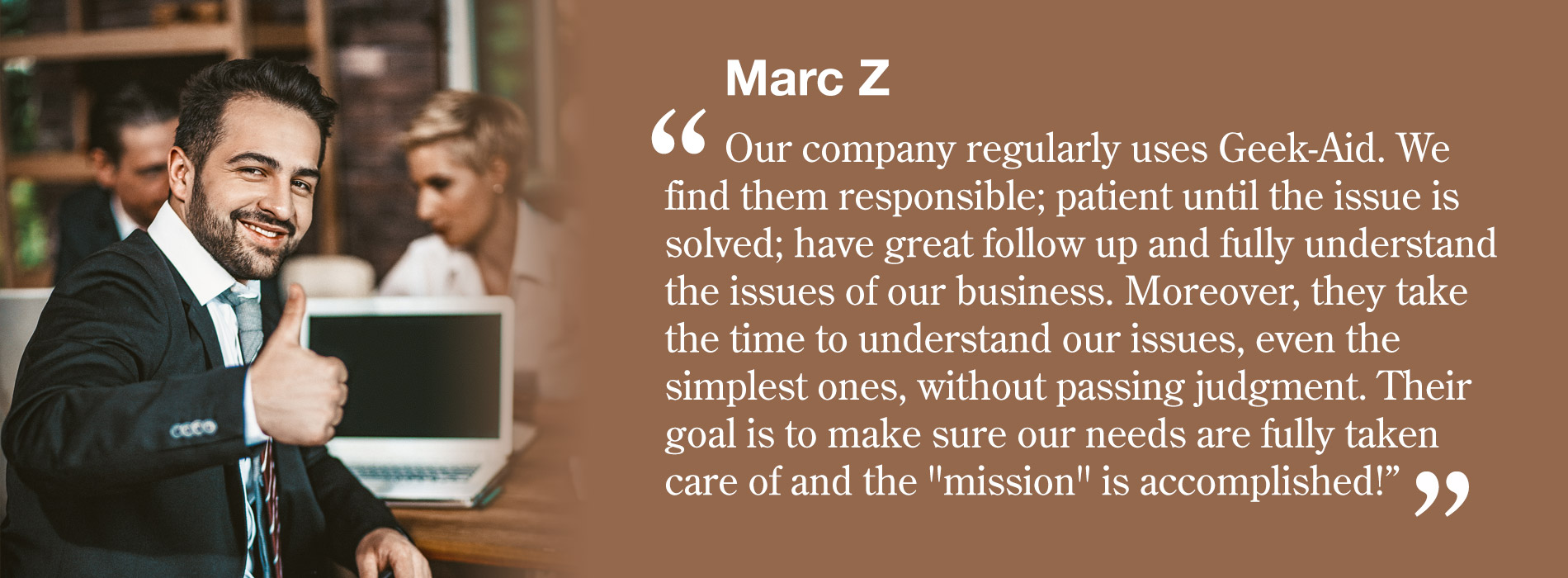 Marc Z - Our company regularly uses Geek-Aid. We find them responsible; patient until the issue is solved; have great follow up and fully understand the issues of our business. Moreover, they take the time to understand our issues, even the simplest ones, without passing judgment. Their goal is to make sure our needs are fully taken care of and the 'mission' is accomplished!""