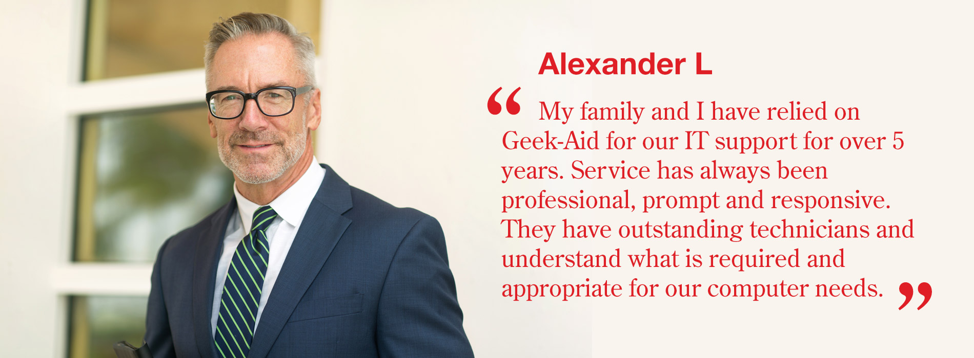 Alexander L - My family and I have relied on Geek-Aid for our IT support for over 5 years. Service has always been professional, prompt and responsive. They have outstanding technicians and understand what is required and appropriate for our computer needs.
